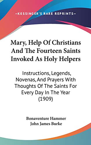9781437278453: Mary, Help Of Christians And The Fourteen Saints Invoked As Holy Helpers: Instructions, Legends, Novenas, And Prayers With Thoughts Of The Saints For Every Day In The Year (1909)
