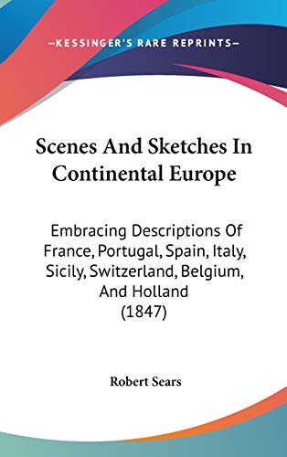 9781437278576: Scenes And Sketches In Continental Europe: Embracing Descriptions Of France, Portugal, Spain, Italy, Sicily, Switzerland, Belgium, And Holland (1847)