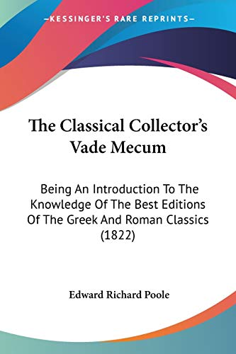 9781437287356: The Classical Collector's Vade Mecum: Being An Introduction To The Knowledge Of The Best Editions Of The Greek And Roman Classics (1822)