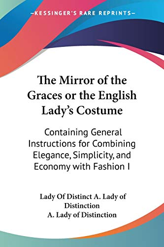 9781437294002: The Mirror of the Graces or the English Lady's Costume: Containing General Instructions for Combining Elegance, Simplicity, and Economy with Fashion I