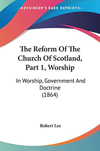 The Reform Of The Church Of Scotland, Part 1, Worship: In Worship, Government And Doctrine (1864) (9781437297294) by Robert Lee