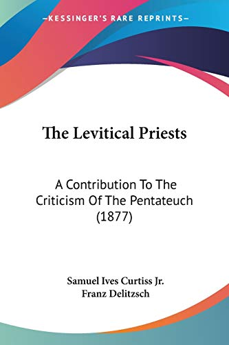 The Levitical Priests: A Contribution To The Criticism Of The Pentateuch.: JR, SAMUEL IVES CURTISS ...