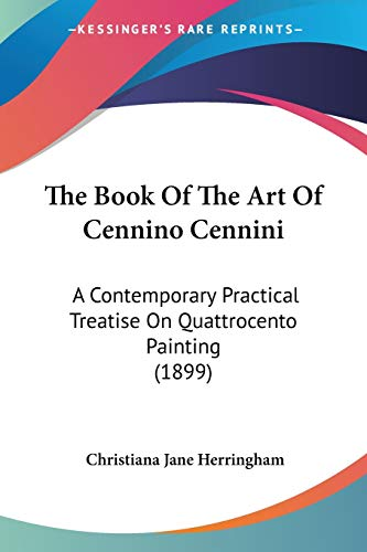 9781437314601: The Book Of The Art Of Cennino Cennini: A Contemporary Practical Treatise On Quattrocento Painting (1899)
