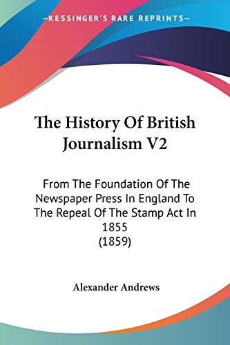 9781437321876: The History Of British Journalism V2: From The Foundation Of The Newspaper Press In England To The Repeal Of The Stamp Act In 1855 (1859)