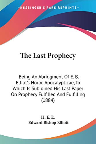 9781437325324: The Last Prophecy: Being An Abridgment Of E. B. Elliot's Horae Apocalypticae, To Which Is Subjoined His Last Paper On Prophecy Fulfilled And Fulfilling (1884)