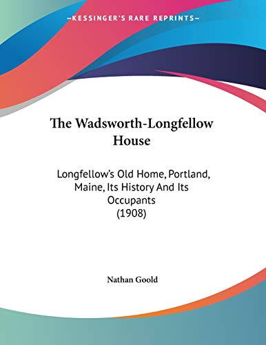 9781437345445: The Wadsworth-Longfellow House: Longfellow's Old Home, Portland, Maine, Its History And Its Occupants (1908)