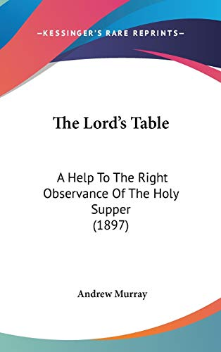 The Lord's Table: A Help To The Right Observance Of The Holy Supper (1897) (9781437372953) by Murray, Andrew