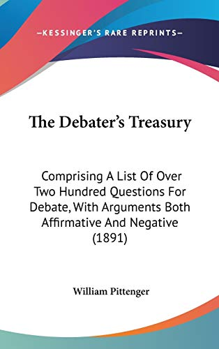 9781437374919: The Debater's Treasury: Comprising A List Of Over Two Hundred Questions For Debate, With Arguments Both Affirmative And Negative (1891)