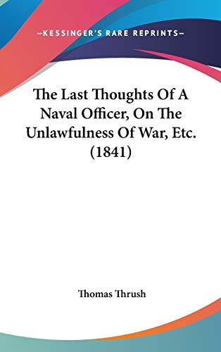 9781437382754: The Last Thoughts Of A Naval Officer, On The Unlawfulness Of War, Etc. (1841)