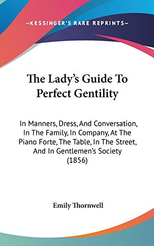 9781437386806: The Lady's Guide To Perfect Gentility: In Manners, Dress, And Conversation, In The Family, In Company, At The Piano Forte, The Table, In The Street, And In Gentlemen's Society (1856)