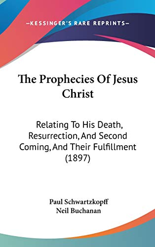 9781437406221: The Prophecies Of Jesus Christ: Relating To His Death, Resurrection, And Second Coming, And Their Fulfillment (1897)