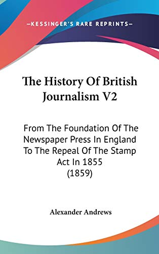 9781437408942: The History Of British Journalism V2: From The Foundation Of The Newspaper Press In England To The Repeal Of The Stamp Act In 1855 (1859)