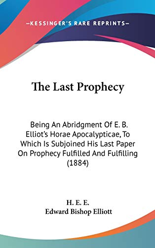 9781437412130: The Last Prophecy: Being An Abridgment Of E. B. Elliot's Horae Apocalypticae, To Which Is Subjoined His Last Paper On Prophecy Fulfilled And Fulfilling (1884)