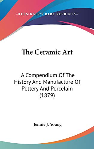9781437418569: The Ceramic Art: A Compendium Of The History And Manufacture Of Pottery And Porcelain (1879)