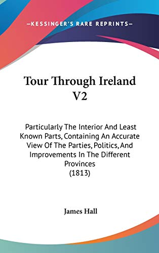 Tour Through Ireland V2: Particularly The Interior And Least Known Parts, Containing An Accurate View Of The Parties, Politics, And Improvements In The Different Provinces (1813) (1437438571) by Hall, James