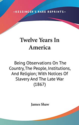 9781437443905: Twelve Years In America: Being Observations On The Country, The People, Institutions, And Religion; With Notices Of Slavery And The Late War (1867)