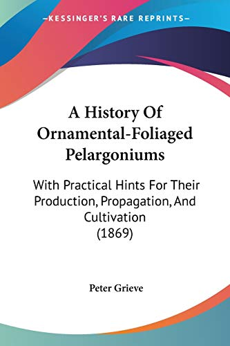 9781437456165: A History Of Ornamental-Foliaged Pelargoniums: With Practical Hints For Their Production, Propagation, And Cultivation (1869)
