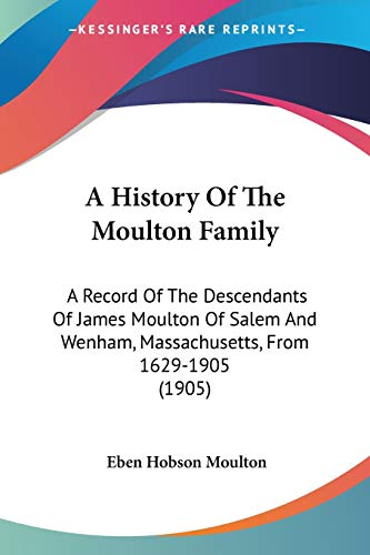 9781437456622: A History Of The Moulton Family: A Record Of The Descendants Of James Moulton Of Salem And Wenham, Massachusetts, From 1629-1905 (1905)