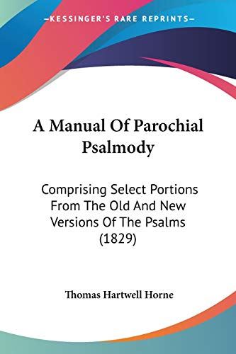 A Manual Of Parochial Psalmody: Comprising Select Portions From The Old And New Versions Of The Psalms (1829) (9781437459890) by Thomas Hartwell Horne