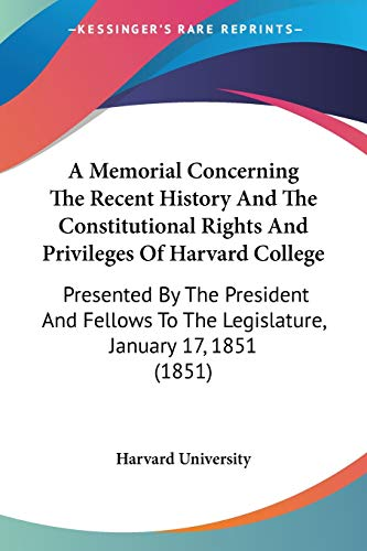 9781437460643: A Memorial Concerning The Recent History And The Constitutional Rights And Privileges Of Harvard College: Presented By The President And Fellows To The Legislature, January 17, 1851 (1851)