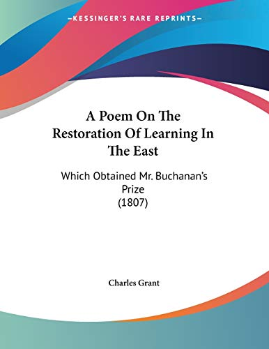 A Poem On The Restoration Of Learning In The East: Which Obtained Mr. Buchanan's Prize (1807) (1437463304) by Charles Grant