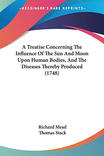 9781437470369: A Treatise Concerning The Influence Of The Sun And Moon Upon Human Bodies, And The Diseases Thereby Produced (1748)