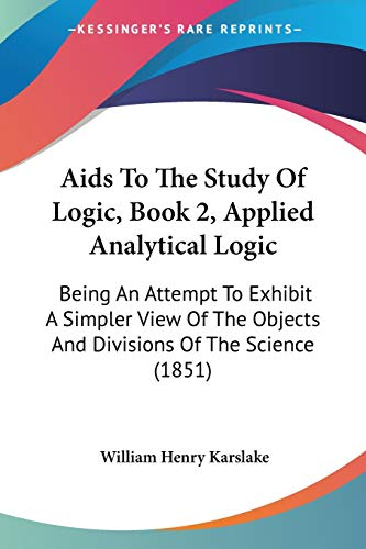 9781437475500: Aids To The Study Of Logic, Book 2, Applied Analytical Logic: Being An Attempt To Exhibit A Simpler View Of The Objects And Divisions Of The Science (1851)