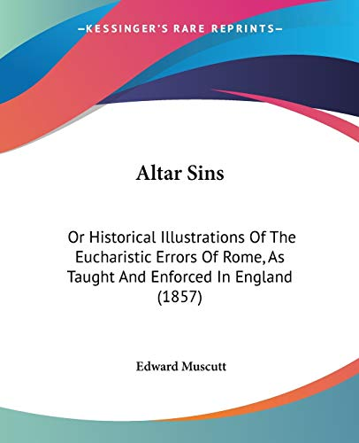 9781437476576: Altar Sins: Or Historical Illustrations Of The Eucharistic Errors Of Rome, As Taught And Enforced In England (1857)