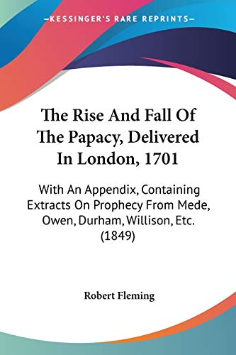 9781437497861: The Rise And Fall Of The Papacy, Delivered In London, 1701: With An Appendix, Containing Extracts On Prophecy From Mede, Owen, Durham, Willison, Etc. (1849)