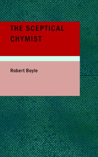 9781437500646: The Sceptical Chymist: Or: Chymico-Physical Doubts & Paradoxes, Touching the Spagyrist's Principles Commonly call'd Hypostatical