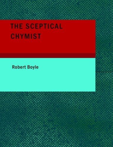 9781437500653: The Sceptical Chymist: Or: Chymico-Physical Doubts & Paradoxes, Touching the Spagyrist's Principles Commonly call'd Hypostatical