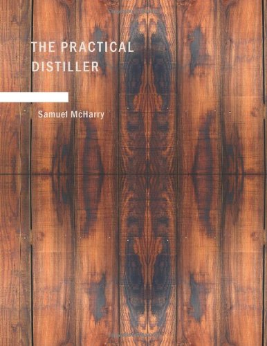 9781437501209: The Practical Distiller: An Introduction To Making Whiskey; Gin; Brandy; Spirits; &c. &c. of Better Quality; and in Larger Quantities; than Produced ... from the Produce of the United States