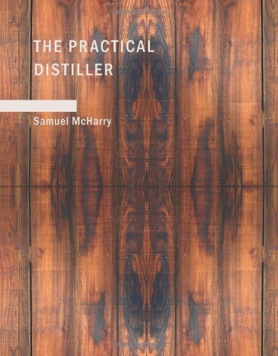 9781437501216: The Practical Distiller: An Introduction To Making Whiskey; Gin; Brandy; Spirits; &c. &c. of Better Quality; and in Larger Quantities; than Produced ... from the Produce of the United States