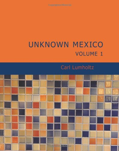 Unknown Mexico, Volume 1: A Record of Five Years' Exploration Among the Tribes of the Western ...
