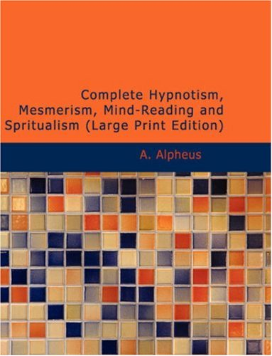 9781437516272: Complete Hypnotism, Mesmerism, Mind-Reading and Spritualism: How to Hypnotize: Being an Exhaustive and Practical System of Method, Application, and Use