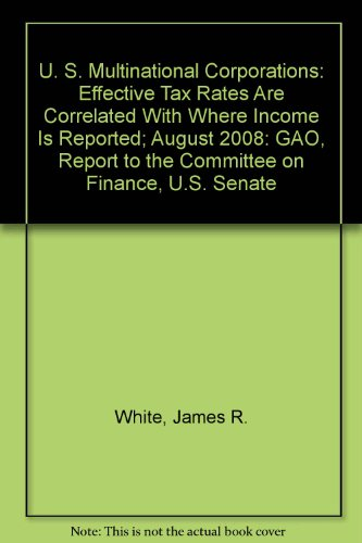 U. S. Multinational Corporations: Effective Tax Rates Are Correlated With Where Income Is Reported; August 2008: GAO, Report to the Committee on Finance, U.S. Senate (9781437909494) by James R. White