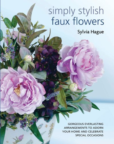 9781438000381: Simply Stylish Faux Flowers: Gorgeous Everlasting Arrangements to Adorn Your Home and Celebrate Special Occasions