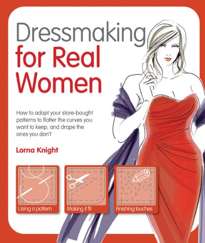 Dressmaking for Real Women: How to Adapt Your Store-bought Patterns to Flatter the Curves You Wan...