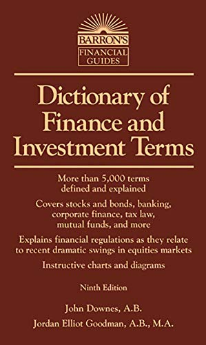 Dictionary Of Finance And Investment Terms 9781438001401 More than 5,000 terms related to stocks, bonds, mutual funds, banking, tax laws, and transactions in the various financial markets are presented alphabetically with descriptions. The new ninth edition has been updated to take account of new financial regulations and recent dramatic swings in equities, credit, and other financial developments. Readers will also find a list of financial abbreviations and acronyms, as well as illustrative diagrams and charts. Here's a valuable, thorough dictionary for business students, financial professionals, or private investors.