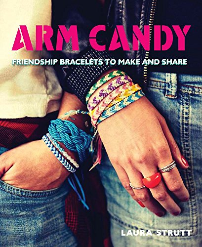 Arm Candy: Friendship Bracelets to Make and Share: Strutt, Laura