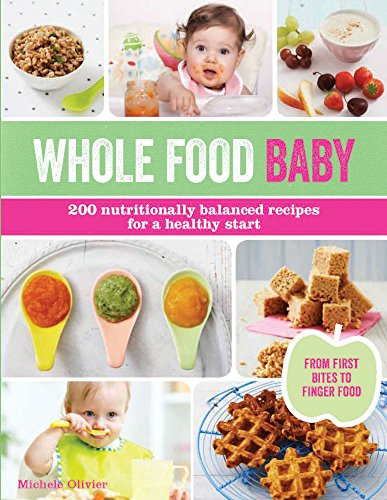 Whole Food Baby: 200 Nutritionally Balanced Recipes for a Healthy Start: Michele Olivier