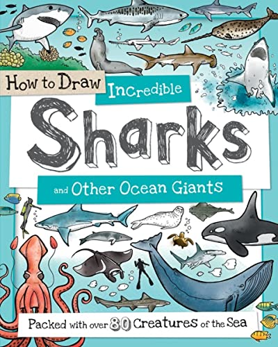 How to Draw Incredible Sharks and Other Ocean Giants: Packed with over 80 Creatures of the Sea: ...