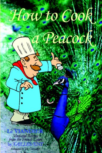 How To Cook A Peacock: Le Viandier: Guillaume Tirel, called