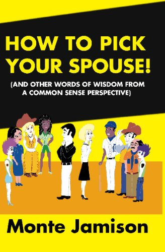 How To Pick Your Spouse: And Other Words Of Wisdom From A Common Sense Perspective: Monte Jamison