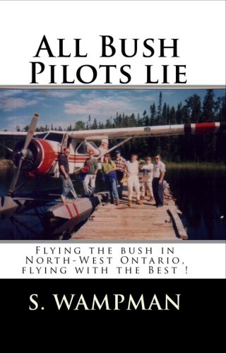 9781438250694: All Bush Pilots Lie: Flying The Bush In North-West Ontario, Flying With The Best !