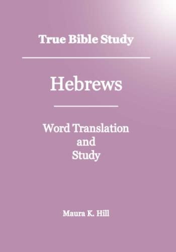 True Bible Study - Hebrews: Maura K. Hill
