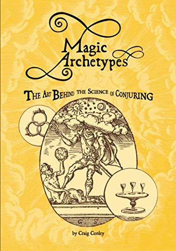 Magic Archetypes: The Art Behind The Science Of Conjuring: Craig Conley