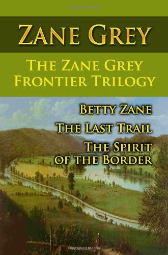 9781438287430: The Zane Grey Frontier Trilogy: Betty Zane, The Last Trail, The Spirit Of The Border