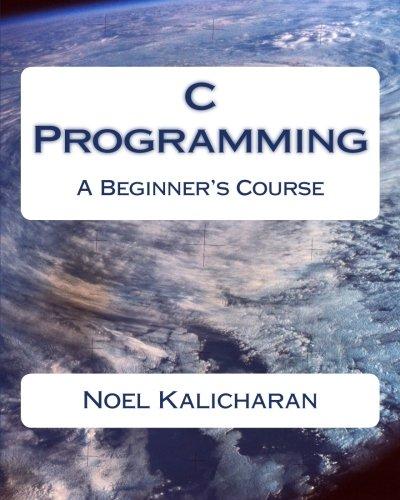 C Programming - A Beginner's Course: Noel Kalicharan