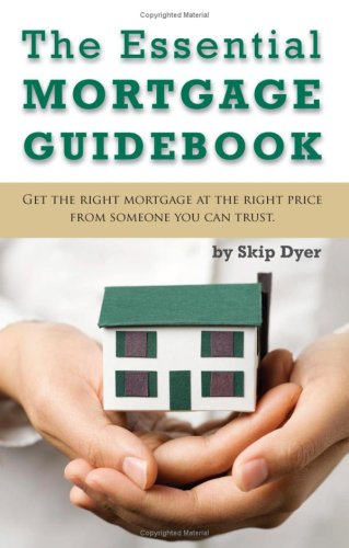 The Essential Mortgage Guidebook: Get The Right Mortgage At The Right Price From Someone You Can ...